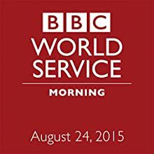 August 24, 2015: Morning  by BBC Newshour Narrated by Owen Bennett-Jones, Lyse Doucet, Robin Lustig, Razia Iqbal, James Coomarasamy, Julian Marshall