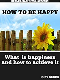 How to be happy - What is happiness and how to achieve it (Health, Happiness, Success)
