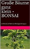 Große Bäume ganz klein - BONSAI: ein kleiner Leitfaden zur Bonsaigestaltung u.a (German Edition)