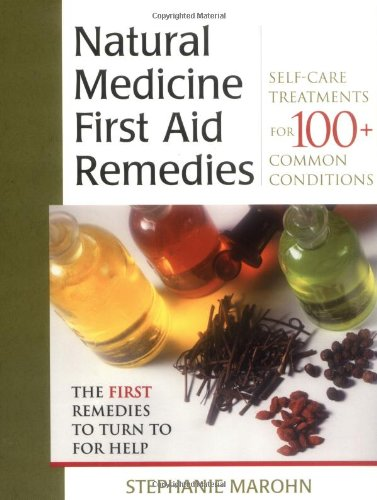Natural Medicine First Aid Remedies: Self-Care Treatments For 100+ Common Conditions
