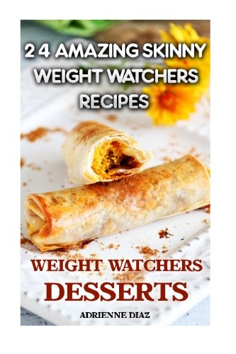 Weight Watchers Desserts: 24 Amazing Skinny Weight Watchers Recipes: (Weight Watchers Simple Start ,Weight Watchers for Beginners, Simple Start ... Simple Diet Plan With No Calorie Counting) by Adrienne Diaz