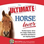 The Ultimate Horse Lover: The Best Experts' Guide for a Happy, Healthy Horse | Gina Spadafori,Audrey Pavia,Mikkel Becker,Marty Becker