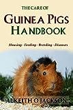 The Care Of Guinea Pigs Handbook: Housing - Feeding - Breeding And Diseases