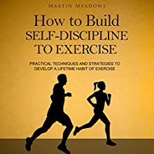 How to Build Self-Discipline to Exercise: Practical Techniques and Strategies to Develop a Lifetime Habit of Exercise Audiobook by Martin Meadows Narrated by John Gagnepain