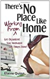 Elaine Quinn There's No Place Like Working From Home: Get Organized, Stay Motivated, Get Things Done!
