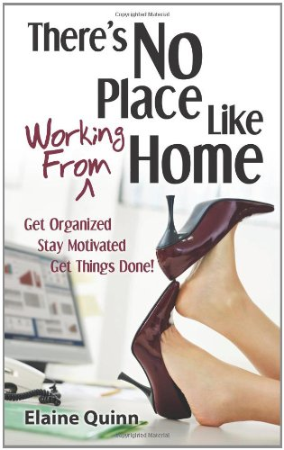 There's No Place Like Working From Home: Get Organized, Stay Motivated, Get Things Done!
