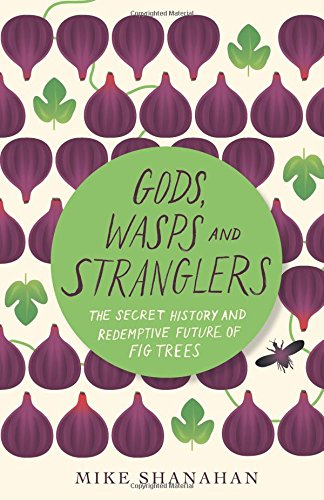 Gods, Wasps and Stranglers: The Secret History and Redemptive Future of Fig Trees by Mike Shanahan