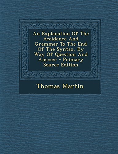 An Explanation of the Accidence and Grammar to the End of the Syntax, by Way of Question and Answer - Primary Source Edition