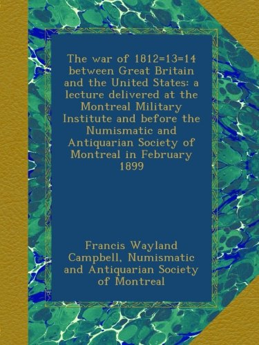 The war of 1812=13=14 between Great Britain and the United States: a lecture delivered at the Montreal Military Institute and before the Numismatic and Antiquarian Society of Montreal in February 1899