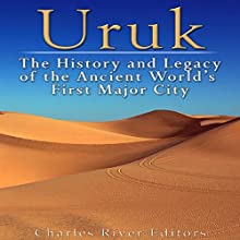 Uruk: The History and Legacy of the Ancient World's First Major City Audiobook by  Charles River Editors Narrated by Ken Teutsch