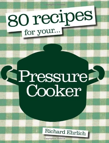 80 Recipes for Your Pressure Cooker by Richard Ehrlich