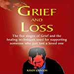 Grief and Loss: The Five Stages of Grief and Healing Techniques Used for Supporting Someone Who Just Lost a Love One | Randy Johnson