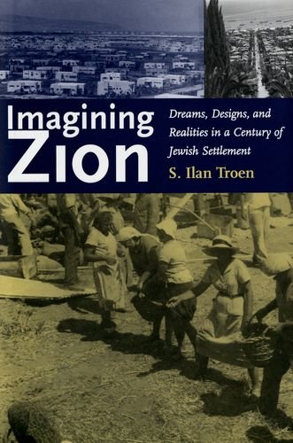 Imagining Zion: Dreams, Designs, and Realities in a Century of Jewish Settlement