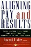 Aligning Pay and Results: Compensation Strategies That Work from the Boardroom to the Shop Floor