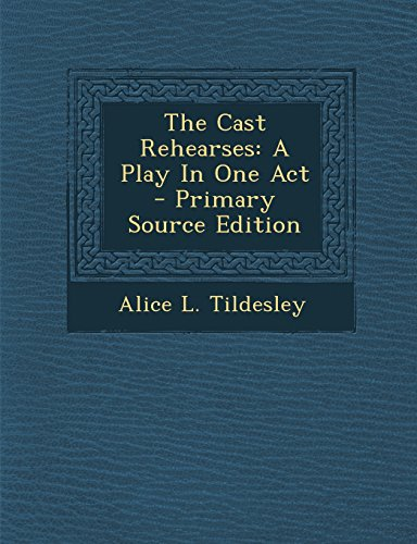 The Cast Rehearses: A Play in One Act - Primary Source Edition