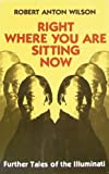 Right Where You are Sitting Now: Further Tales of the Illuminati (0915904659) by Robert Anton Wilson