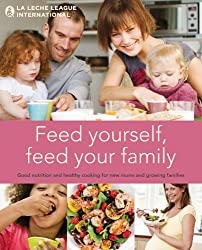 Feed Yourself, Feed Your Family: Good Nutrition and Healthy Cooking for New Moms and Growing Families. La Leche League International