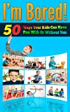 Im Bored - 50 Ways Your Kids Can Have Fun With Or Without You (Fun Home, Fun Games) (Parenting With Love, Parenting Help, Parenting Books)