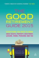 The Good Retirement Guide 2015: Everything You Need to Know About Health, Property, Investment, Leisure, Work, Pensions and Tax
