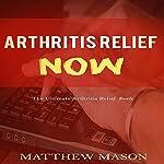 Arthritis Relief Now: The Ultimate Arthritis Relief Book | Matthew Mason