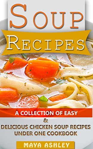Soup Recipes: A Collection Of Easy, Delicious & Healthy Chicken Soup Recipes That You Will Love It by Maya Ashley