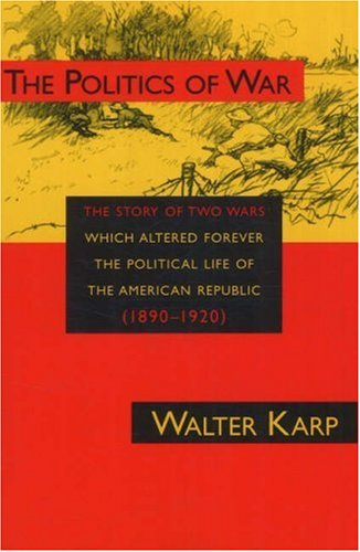 Politics of War: The Story of Two Wars Which Altered Forever the Political Life of the American Republic: The Story of Two Wars Which Altered Forever ... Life of the American Republic (1890-1920)