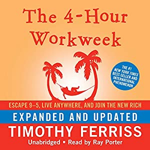 The 4-Hour Workweek: Escape 9-5, Live Anywhere, and Join the New Rich (Expanded and Updated) Audiobook by Timothy Ferriss Narrated by Ray Porter