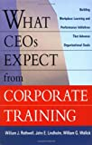What CEOs Expect From Corporate Training: Building Workplace Learning and Performance Initiatives That Advance (0814406793) by Rothwell, William J.