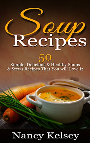 Soup Recipes: 50 Simple, Delicious & Healthy Soups & Stews Recipes for Better Health and Easy Weight Loss (Delicious Soup Recipes) by Nancy Kelsey