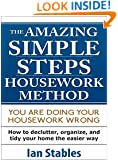 SIMPLE STEPS - THE AMAZING HOUSEWORK METHOD: You are doing your housework wrong - How to declutter, organize, and tidy your home the easier way