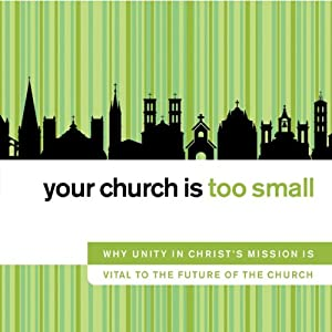 Your Church Is Too Small: Why Unity in Christ's Mission Is Vital to the Future of the Church | [John H. Armstrong]