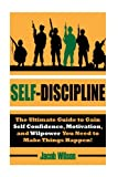 img - for Self-Discipline: The Ultimate Guide to Gain Self Confidence, Motivation, and Willpower You Need to Make Things Happen! (Develop Self-Discipline and Learn to Get Results Fast Using Proven Techniques) book / textbook / text book
