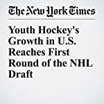 Youth Hockey's Growth in U.S. Reaches First Round of the NHL Draft | Matt Higgins