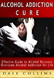 img - for ALCOHOL ADDICTION CURE: Overcome Alcohol Addiction for Life, How to Deal with Alcoholism (Cure Alcohol Addiction, Treat Alcoholism, Alcohol Addiction Self-Help Kindle Book, Alcohol Addiction Problem) book / textbook / text book