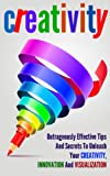 Creativity: Outrageously Effective Tips And Secrets To Unleash Your Creativity, Innovation And Visualization (English Edition)