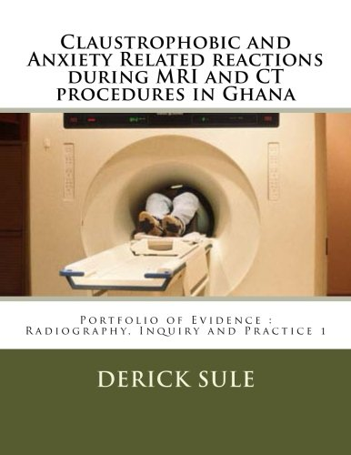 Claustrophobic and Anxiety Related reactions during MRI and CT procedures in Ghana: Portfolio of Evidence: Radiography, Inquiry and Practice 1 (Volume 1) PDF