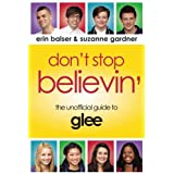 Don't Stop Believin': The Unofficial Guide to Gleeby Erin Balser
