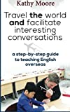 Travel the World and Facilitate Interesting conversations: A Step by step guide to teaching English overseas