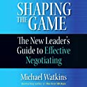 Shaping the Game: The New Leader's Guide to Effective Negotiating (       UNABRIDGED) by Michael Watkins Narrated by Grover Gardner