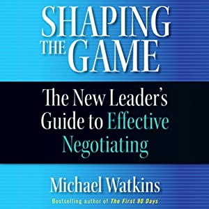 Shaping the Game: The New Leader's Guide to Effective Negotiating | [Michael Watkins]