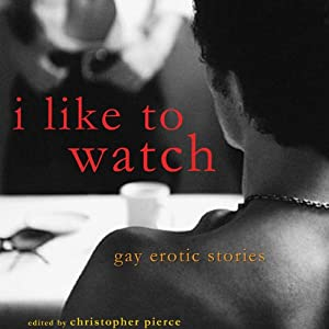 I Like to Watch: Gay Erotic Stories | [Christopher Pierce (editor)]