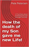 How the death of my Son gave me new Life!: A True Story about increasing love and messages received.