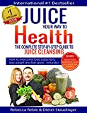 Juice Your Way To Health - The Complete Step-By-Step Guide to Juice Cleansing: How to overcome food addictions, lose weight and feel great - naturally! Includes Juicing recipes, Juicer Buyers Guide
