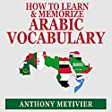 How to Learn and Memorize Arabic Vocabulary: Using a Memory Palace Specifically Designed for Arabic (Magnetic Memory Series) Audiobook by Anthony Metivier Narrated by Aze Fellner