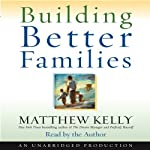Building Better Families: A Practical Guide to Raising Amazing Children   Matthew Kelly