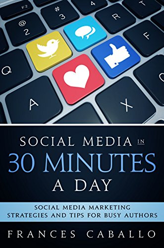 Social Media in 30 Minutes a Day: Social Media Marketing Strategies and Tips for Busy Authors by Frances Caballo