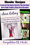 Blender Recipes (Clean Eating Snacks You Can Make With Your Nutribullet, Ninja, Vitamix & Other High Speed Blender)