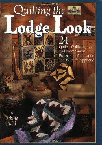 Quilting the Lodge Look: 24 Quilts, Wallhangings, and Companion Projects in Patchwork and Wildlife Applique (Granola Girl Designs) PDF