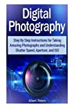 img - for Digital Photography: Step By Step Instructions for Taking Amazing Photographs and Understanding Shutter Speed, Aperture, and ISO by Albert Peters (2015-04-30) book / textbook / text book