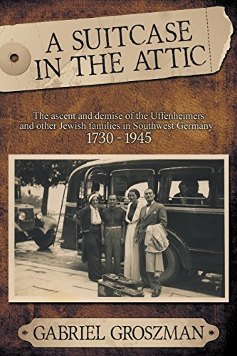 A Suitcase in the Attic: The ascent and demise of the Uffenheimers and other Jewish families in Southwest Germany  1730 - 1945
